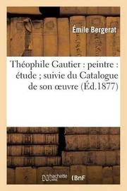Theophile Gautier: Peintre: Etude; Suivie Du Catalogue de Son Oeuvre Peint, Dessine Et Grave by Emile Bergerat
