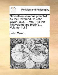 Seventeen Sermons Preach'd by the Reverend Dr. John Owen, D.D. ... Vol. I. to This First Volume Are Prefix'd... Volume 1 of 2 by John Owen
