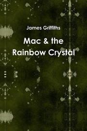 Mac & the Rainbow Crystal by James Griffiths
