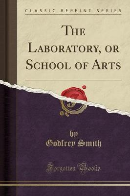 The Laboratory, or School of Arts (Classic Reprint) by Godfrey Smith