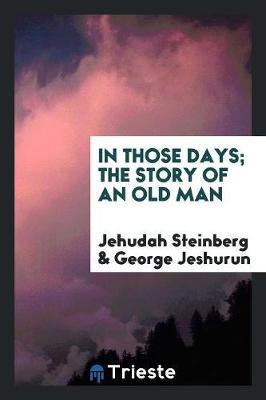 In Those Days; The Story of an Old Man by Jehudah Steinberg