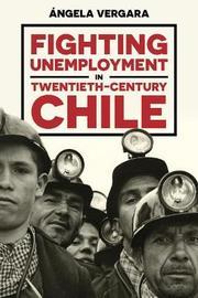 Fighting Unemployment in Twentieth-Century Chile by Angela Vergara