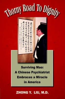 Thorny Road to Dignity: Surviving Mao: A Chinese Psychiatrist Embraces a Miracle in America by Zhong Y Liu image