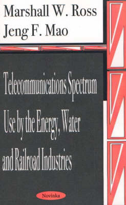 Telecommunications Spectrum Use by the Energy, Water and Railroad Industries by Marshall W. Ross