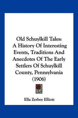 Old Schuylkill Tales: A History of Interesting Events, Traditions and Anecdotes of the Early Settlers of Schuylkill County, Pennsylvania (1906) by Ella Zerbey Elliott