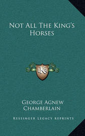 Not All the King's Horses by George Agnew Chamberlain