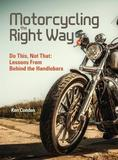 Motorcycling the Right Way by Ken Condon