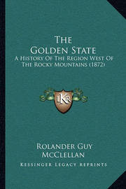 The Golden State: A History of the Region West of the Rocky Mountains (1872) by Rolander Guy McClellan