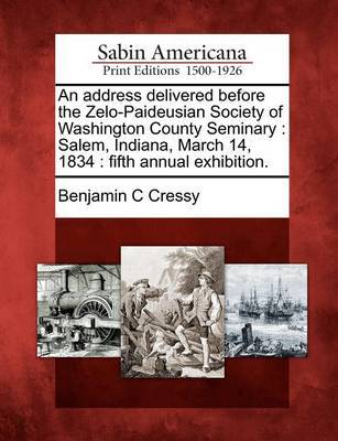 An Address Delivered Before the Zelo-Paideusian Society of Washington County Seminary by Benjamin C Cressy