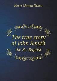 The True Story of John Smyth the Se-Baptist by Henry Martyn Dexter