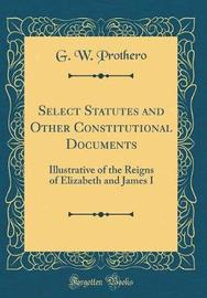 Select Statutes and Other Constitutional Documents Illustrative of the Reigns of Elizabeth and James I (Classic Reprint) by George Walter Prothero