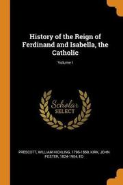 History of the Reign of Ferdinand and Isabella, the Catholic; Volume I by William Hickling Prescott