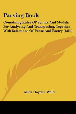 Parsing Book: Containing Rules Of Syntax And Models For Analyzing And Transposing, Together With Selections Of Prose And Poetry (1854) by Allen Hayden Weld image