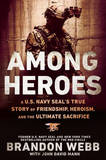 Among Heroes: A U.S. Navy Seal's True Story of Friendship, Heroism, and the Ultimate Sacrifice by Brandon Webb