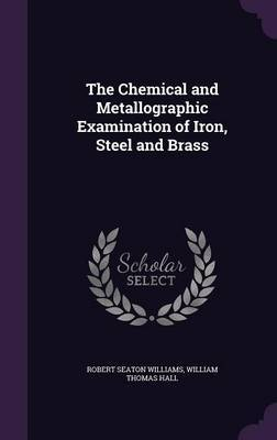 The Chemical and Metallographic Examination of Iron, Steel and Brass by Robert Seaton Williams image