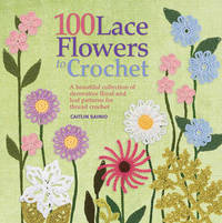 100 Lace Flowers to Crochet by Caitlin Sainio