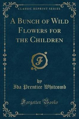 A Bunch of Wild Flowers for the Children (Classic Reprint) by Ida Prentice Whitcomb