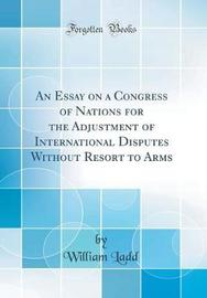 An Essay on a Congress of Nations for the Adjustment of International Disputes Without Resort to Arms (Classic Reprint) by William Ladd