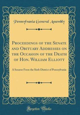 Proceedings of the Senate and Obituary Addresses on the Occasion of the Death of Hon. William Elliott by Pennsylvania. General Assembly