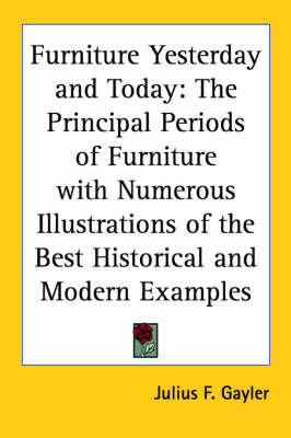 Furniture Yesterday and Today: The Principal Periods of Furniture with Numerous Illustrations of the Best Historical and Modern Examples by Julius F. Gayler image