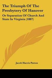 The Triumph of the Presbytery of Hanover: Or Separation of Church and State in Virginia (1887) by Jacob Harris Patton