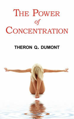 The Power of Concentration - Complete Text of Dumont's Classic by Theron Q Dumont
