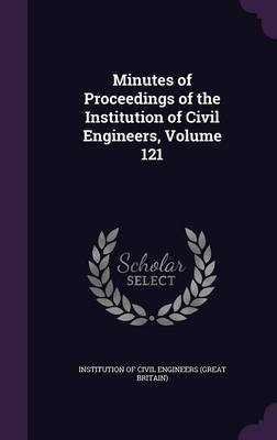 Minutes of Proceedings of the Institution of Civil Engineers, Volume 121