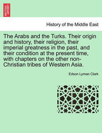 The Arabs and the Turks. Their Origin and History, Their Religion, Their Imperial Greatness in the Past, and Their Condition at the Present Time, with Chapters on the Other Non-Christian Tribes of Western Asia. by Edson Lyman Clark