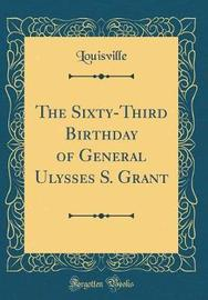 The Sixty-Third Birthday of General Ulysses S. Grant (Classic Reprint) by Louisville Louisville image