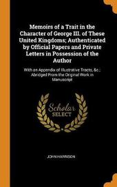 Memoirs of a Trait in the Character of George III. of These United Kingdoms; Authenticated by Official Papers and Private Letters in Possession of the Author by John Harrison