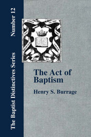 The Act of Baptism in the History of the Christian Church by Henry S Burrage