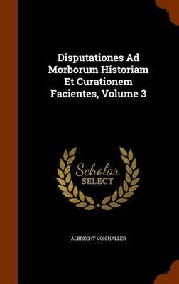 Disputationes Ad Morborum Historiam Et Curationem Facientes, Volume 3 by Albrecht Von Haller