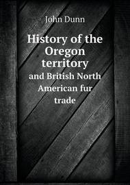 History of the Oregon Territory and British North American Fur Trade by John Dunn