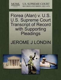 Florea (Alan) V. U.S. U.S. Supreme Court Transcript of Record with Supporting Pleadings by Jerome J Londin