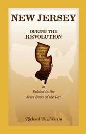 New Jersey During the Revolution, as Related in the News Items of the Day by Richard B. Marrin