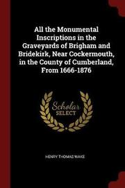 All the Monumental Inscriptions in the Graveyards of Brigham and Bridekirk, Near Cockermouth, in the County of Cumberland, from 1666-1876 by Henry Thomas Wake image