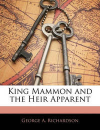 King Mammon and the Heir Apparent by George A Richardson