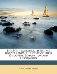 The Saint Lawrence, Its Basin & Border Lands : The Story of Their Discovery, Exploration and Occupation by Samuel Edward Dawson image