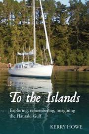 To the Islands: Exploring, Remembering, Imagining Hauraki Gulf by Kerry Howe