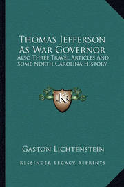 Thomas Jefferson as War Governor: Also Three Travel Articles and Some North Carolina History by Gaston Lichtenstein