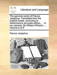 The Genuine Works of Flavius Josephus. Translated from the Original Greek, According to Havercamp's Accurate Edition. ... in Six Volumes. by William Whiston, ... Volume 6 of 6 by Flavius Josephus