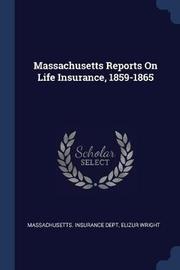 Massachusetts Reports on Life Insurance, 1859-1865 by Massachusetts Insurance Dept.