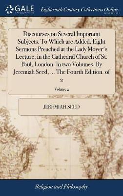 Discourses on Several Important Subjects. to Which Are Added, Eight Sermons Preached at the Lady Moyer's Lecture, in the Cathedral Church of St. Paul, London. in Two Volumes. by Jeremiah Seed, ... the Fourth Edition. of 2; Volume 2 by Jeremiah Seed image