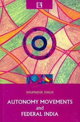 Autonomy Movements and Federal India by Bhupinder Singh