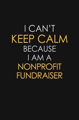 I Can't Keep Calm Because I Am A Nonprofit Fundraiser by Blue Stone Publishers
