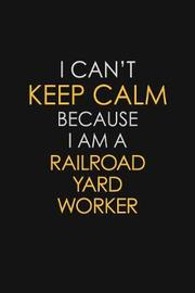 I Can't Keep Calm Because I Am A Railroad Yard Worker by Blue Stone Publishers image
