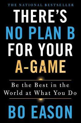There'S No Plan B for Your A-Game by Eason, Bo