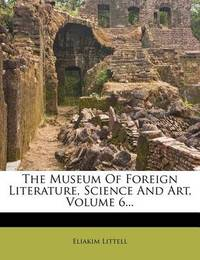 The Museum of Foreign Literature, Science and Art, Volume 6... by Eliakim Littell