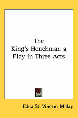 The King's Henchman a Play in Three Acts by Edna St.Vincent Millay