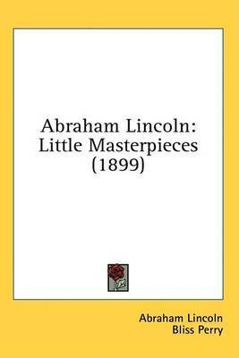 Abraham Lincoln: Little Masterpieces (1899) by Abraham Lincoln